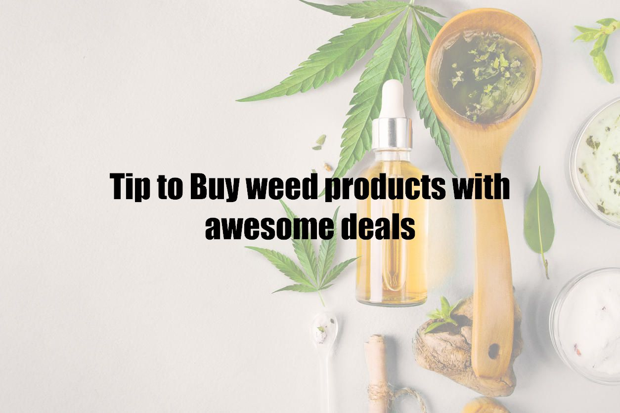 Tip to Buy weed products with awesome deals